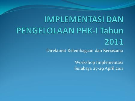 Direktorat Kelembagaan dan Kerjasama Workshop Implementasi Surabaya 27-29 April 2011.