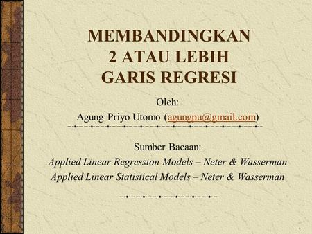 1 MEMBANDINGKAN 2 ATAU LEBIH GARIS REGRESI Oleh: Agung Priyo Utomo Sumber Bacaan: Applied Linear Regression Models.