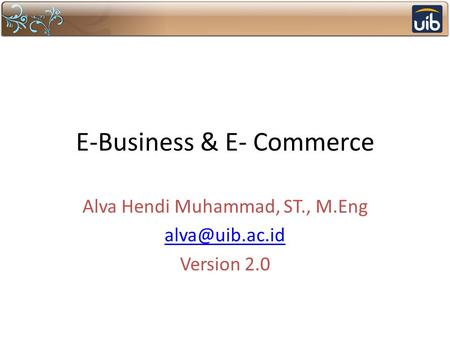 E-Business & E- Commerce Alva Hendi Muhammad, ST., M.Eng Version 2.0.