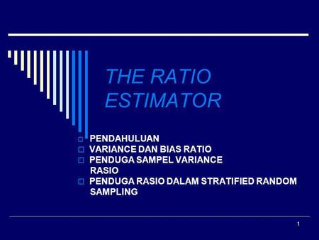 1 THE RATIO ESTIMATOR  PENDAHULUAN  VARIANCE DAN BIAS RATIO  PENDUGA SAMPEL VARIANCE RASIO  PENDUGA RASIO DALAM STRATIFIED RANDOM SAMPLING.