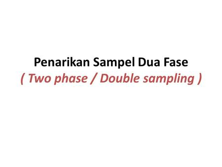 Penarikan Sampel Dua Fase ( Two phase / Double sampling )