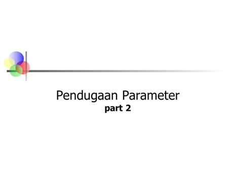 Pendugaan Parameter part 2. Confidence Intervals Population Mean 2 populations Confidence Intervals Population Proportion 1 population Population Variance.