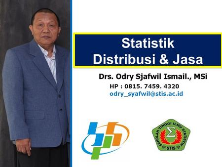 Statistik Distribusi & Jasa Statistik Distribusi & Jasa Drs. Odry Sjafwil Ismail., MSi HP : 0815. 7459. 4320