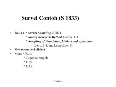 Survei Contoh (S 1833) Buku : * Survey Sampling. Kish, L * Survey Research Method. Babbie, E.L. * Sampling of Population, Method and Aplication. Levy,