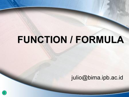 FUNCTION / FORMULA 1. Logical Function 1.AND(logical1;[logical2]; … ) 2.OR(logical1;[logical2]; … ) 3.NOT(logical) 4.FALSE() 5.TRUE()