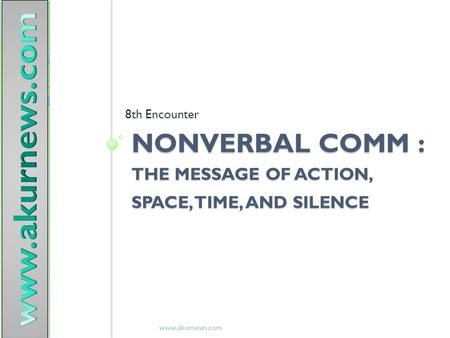 NONVERBAL COMM : THE MESSAGE OF ACTION, SPACE, TIME, AND SILENCE 8th Encounter www.akurnews.com.