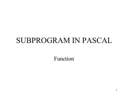 1 SUBPROGRAM IN PASCAL Function. 2 Pascal Functions In Pascal, a procedure takes inputs (parameters) but does not return a value (except by using reference.