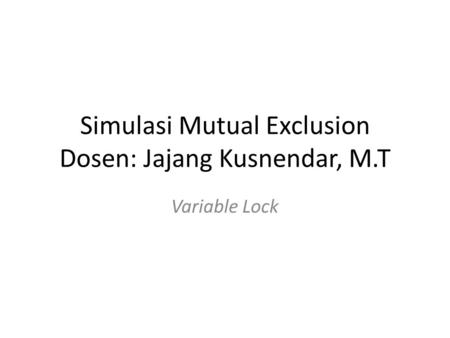 Simulasi Mutual Exclusion Dosen: Jajang Kusnendar, M.T Variable Lock.