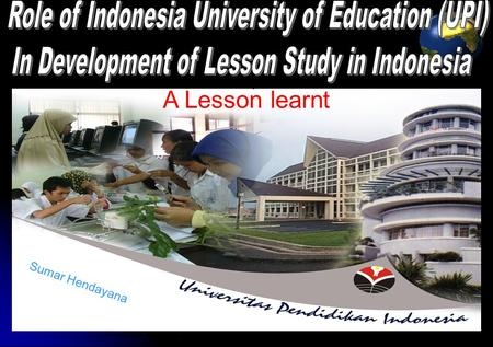 1 Sumar Hendayana A Lesson learnt. 2 SCHOOL-UNIVERSITY LINKAGE APPROACH (Saito, 2004) Enhancement of Quality in Education UPI Pre-service Feed back on.