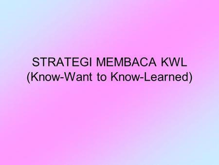 STRATEGI MEMBACA KWL (Know-Want to Know-Learned).