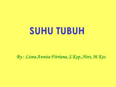 SUHU TUBUH By : Lisna Annisa Fitriana, S.Kep.,Ners, M.Kes.