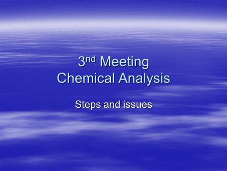 3 nd Meeting Chemical Analysis Steps and issues STEPS IN CHEMICAL ANALYSIS 1. Sampling 2. Preparation 3. Testing/Measurement 4. Data analysis 2. Error.