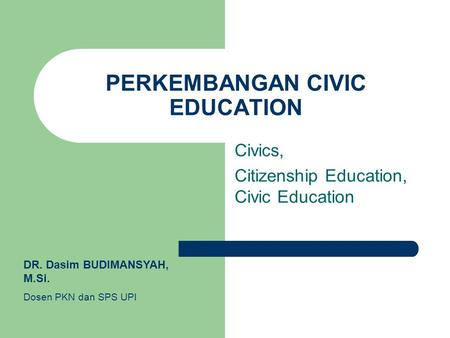 PERKEMBANGAN CIVIC EDUCATION Civics, Citizenship Education, Civic Education DR. Dasim BUDIMANSYAH, M.Si. Dosen PKN dan SPS UPI.