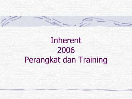 Inherent 2006 Perangkat dan Training. Perangkat Inherent Router Switch Server (2) Monitor & KVM Switch Peralatan Pendukung Patch Panel UPS Genset AC.