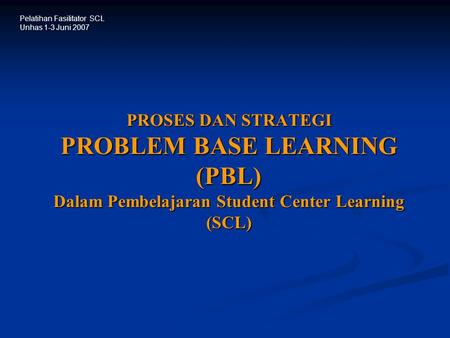 PROSES DAN STRATEGI PROBLEM BASE LEARNING (PBL) Dalam Pembelajaran Student Center Learning (SCL) Pelatihan Fasilitator SCL Unhas 1-3 Juni 2007.