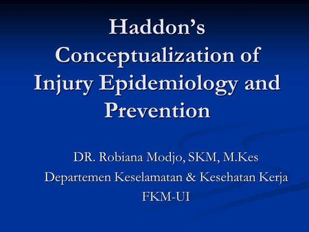 Haddon's Conceptualization of Injury Epidemiology and Prevention DR. Robiana Modjo, SKM, M.Kes Departemen Keselamatan & Kesehatan Kerja FKM-UI.