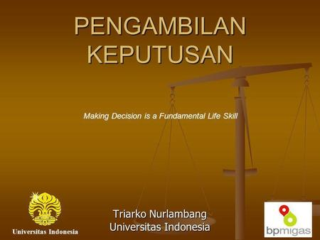 PENGAMBILAN KEPUTUSAN Triarko Nurlambang Universitas Indonesia Making Decision is a Fundamental Life Skill Universitas Indonesia.