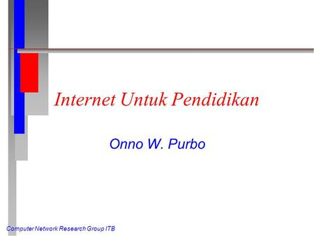 Computer Network Research Group ITB Internet Untuk Pendidikan Onno W. Purbo.
