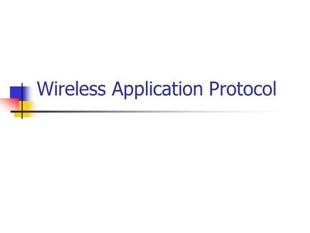 Wireless Application Protocol. wapforum.org: co-founded by Ericsson, Motorola, Nokia, Phone.com Goals deliver Internet services to mobile devices independence.