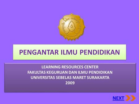 PENGANTAR ILMU PENDIDIKAN NEXT LEARNING RESOURCES CENTER FAKULTAS KEGURUAN DAN ILMU PENDIDIKAN UNIVERSITAS SEBELAS MARET SURAKARTA 2009 LEARNING RESOURCES.