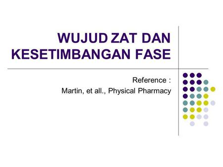 WUJUD ZAT DAN KESETIMBANGAN FASE Reference : Martin, et all., Physical Pharmacy.