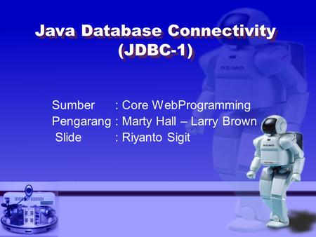 Sumber: Core WebProgramming Pengarang: Marty Hall – Larry Brown Slide : Riyanto Sigit Java Database Connectivity (JDBC-1)