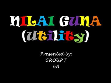 NILAI GUNA (Utility) Presented by: GROUP 7 6A.