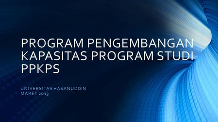 PROGRAM PENGEMBANGAN KAPASITAS PROGRAM STUDI PPKPS UNIVERSITAS HASANUDDIN MARET 2013.