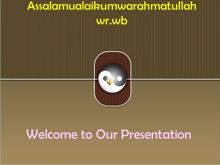 Assalamualaikumwarahmatullah wr.wb Welcome to Our Presentation.