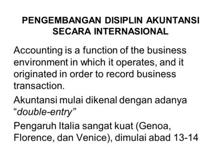 PENGEMBANGAN DISIPLIN AKUNTANSI SECARA INTERNASIONAL Accounting is a function of the business environment in which it operates, and it originated in order.