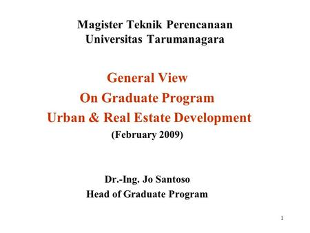 1 Magister Teknik Perencanaan Universitas Tarumanagara General View On Graduate Program Urban & Real Estate Development (February 2009) Dr.-Ing. Jo Santoso.