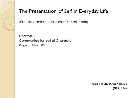 The Presentation of Self in Everyday Life (Prenstasi dalam Kehidupan Sehari – hari) Chapter 5 Communication out of Character Page : 186 – 195 Oleh : Teuku.