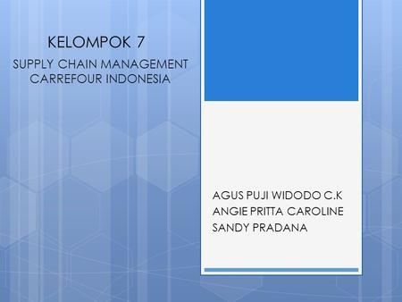 KELOMPOK 7 AGUS PUJI WIDODO C.K ANGIE PRITTA CAROLINE SANDY PRADANA SUPPLY CHAIN MANAGEMENT CARREFOUR INDONESIA.