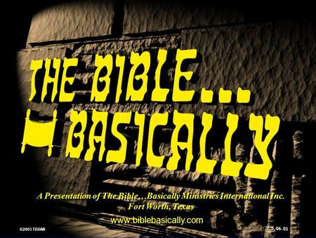 A Presentation of The Bible…Basically Ministries International Inc. Fort Worth, Texas www.biblebasically.com 01 ©2003 TBBMI 7.5.06.