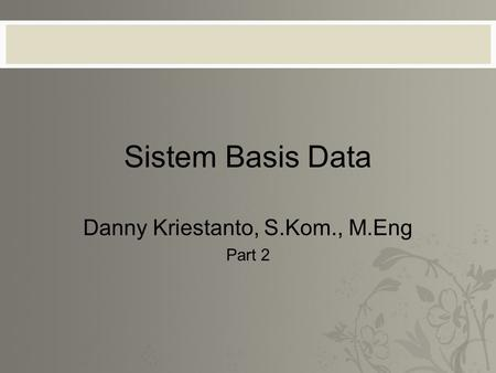 Sistem Basis Data Danny Kriestanto, S.Kom., M.Eng Part 2.