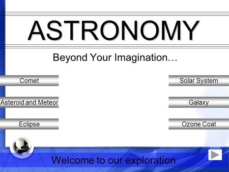 Welcome to our exploration ASTRONOMY Beyond Your Imagination… Solar System Galaxy Ozone Coat Comet Asteroid and Meteor Eclipse.