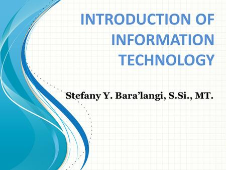 INTRODUCTION OF INFORMATION TECHNOLOGY Stefany Y. Bara'langi, S.Si., MT.