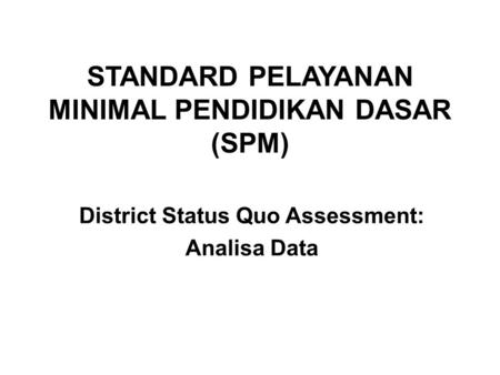 STANDARD PELAYANAN MINIMAL PENDIDIKAN DASAR (SPM) District Status Quo Assessment: Analisa Data.