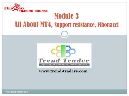 Www.trend-traders.com Module 3 All About MT4, Support resistance, Fibonacci www.trend-traders.com TRADING COURSE.