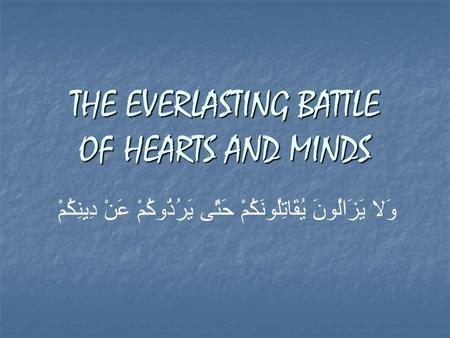 THE EVERLASTING BATTLE OF HEARTS AND MINDS وَلا يَزَالُونَ يُقَاتِلُونَكُمْ حَتَّى يَرُدُّوكُمْ عَنْ دِينِكُمْ