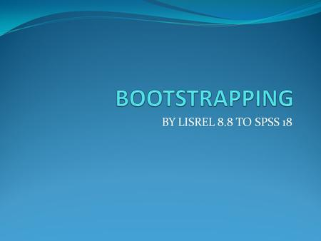 BOOTSTRAPPING BY LISREL 8.8 TO SPSS 18.
