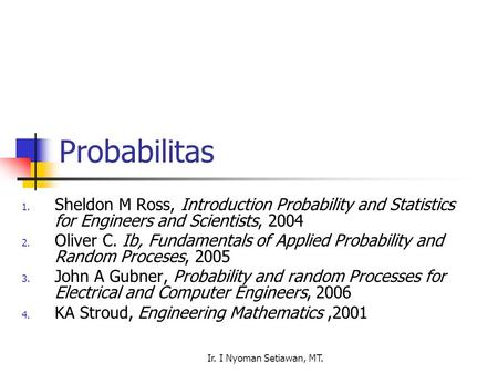 Ir. I Nyoman Setiawan, MT. Probabilitas 1. Sheldon M Ross, Introduction Probability and Statistics for Engineers and Scientists, 2004 2. Oliver C. Ib,