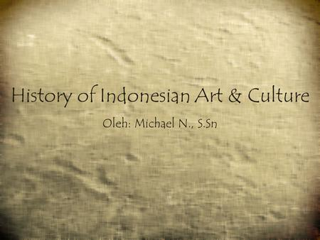 History of Indonesian Art & Culture Oleh: Michael N., S.Sn.