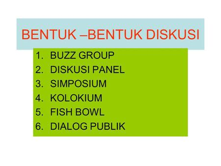 BENTUK –BENTUK DISKUSI 1.BUZZ GROUP 2.DISKUSI PANEL 3.SIMPOSIUM 4.KOLOKIUM 5.FISH BOWL 6.DIALOG PUBLIK.