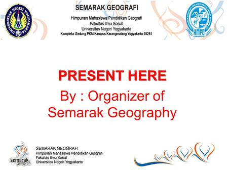 PRESENT HERE By : Organizer of Semarak Geography.