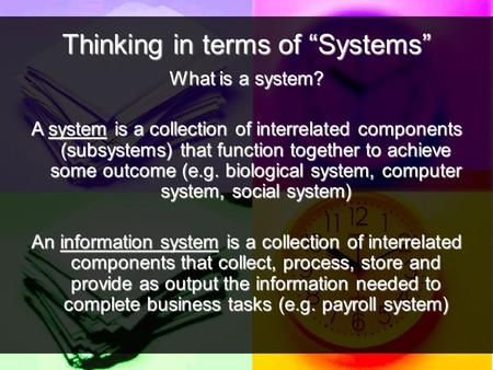 "Thinking in terms of ""Systems"" What is a system? A system is a collection of interrelated components (subsystems) that function together to achieve some."