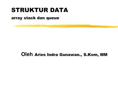 STRUKTUR DATA array stack dan queue Oleh Aries Indra Gunawan., S.Kom, MM.