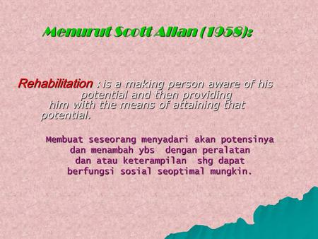 Rehabilitation : is a making person aware of his potential and then providing him with the means of attaining that potential. Membuat seseorang menyadari.