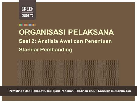 Green Recovery And Reconstruction: Training Toolkit For Humanitarian Aid ORGANISASI PELAKSANA SesI 2: Analisis Awal dan Penentuan Standar Pembanding Pemulihan.
