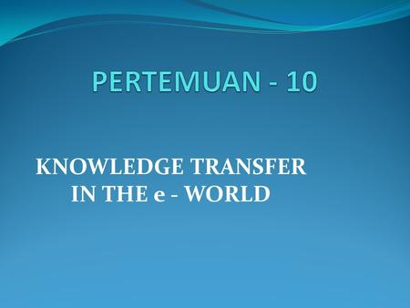 KNOWLEDGE TRANSFER IN THE e - WORLD. Materi Pembahasan 1.e – World (Groupware & Aplikasi) 2.e – Bisnis (Rantai Nilai, SCM, CRM)